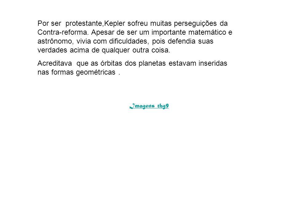 Por ser protestante,Kepler sofreu muitas perseguições da Contra-reforma. Apesar de ser um importante matemático e astrônomo, vivia com dificuldades, p