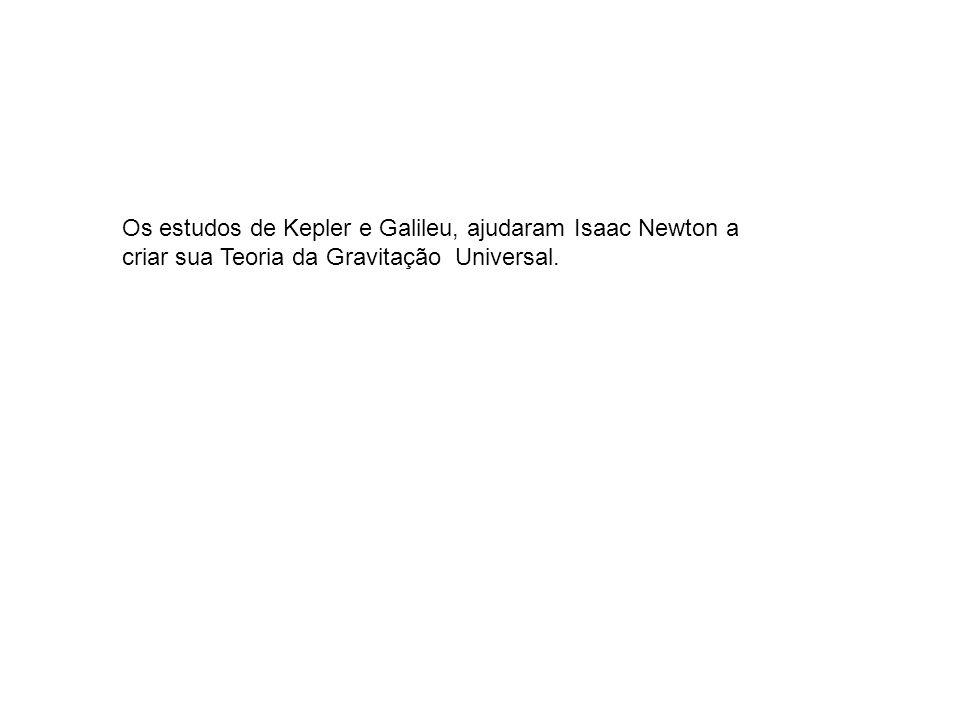 Os estudos de Kepler e Galileu, ajudaram Isaac Newton a criar sua Teoria da Gravitação Universal.