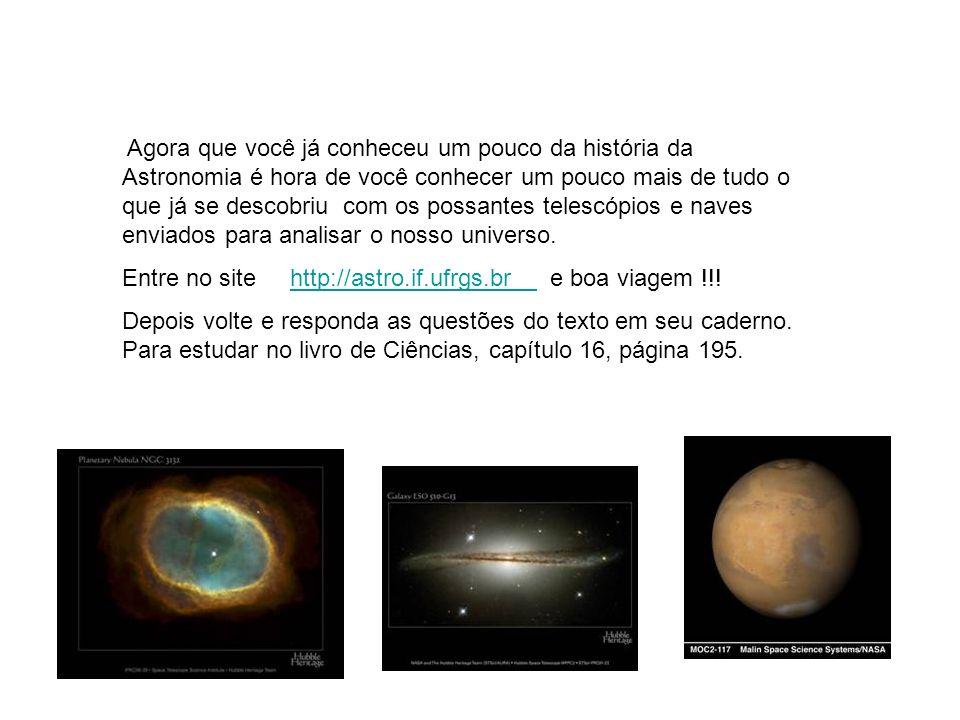 Agora que você já conheceu um pouco da história da Astronomia é hora de você conhecer um pouco mais de tudo o que já se descobriu com os possantes tel
