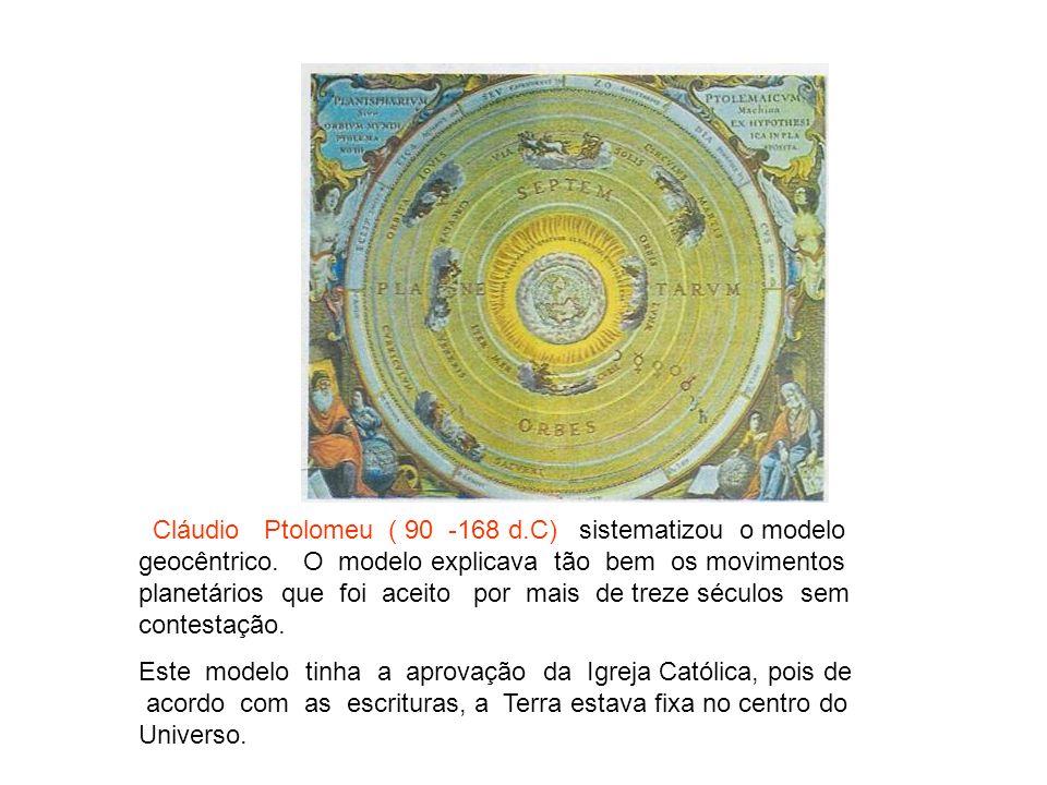 Cláudio Ptolomeu ( 90 -168 d.C) sistematizou o modelo geocêntrico. O modelo explicava tão bem os movimentos planetários que foi aceito por mais de tre
