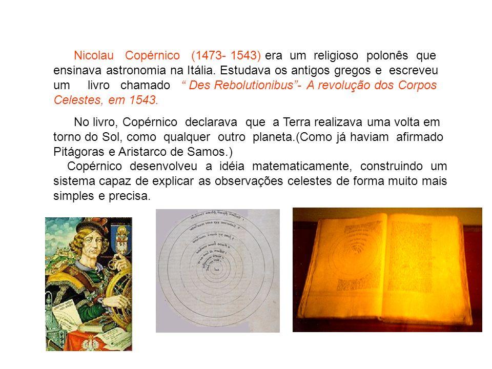 Nicolau Copérnico (1473- 1543) era um religioso polonês que ensinava astronomia na Itália. Estudava os antigos gregos e escreveu um livro chamado Des