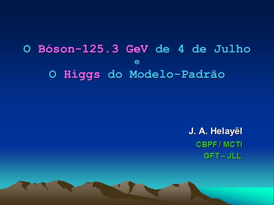 O Bóson-125.3 GeV de 4 de Julho e O Higgs do Modelo-Padrão J. A. Helayël CBPF / MCTI CBPF / MCTI GFT – JLL.