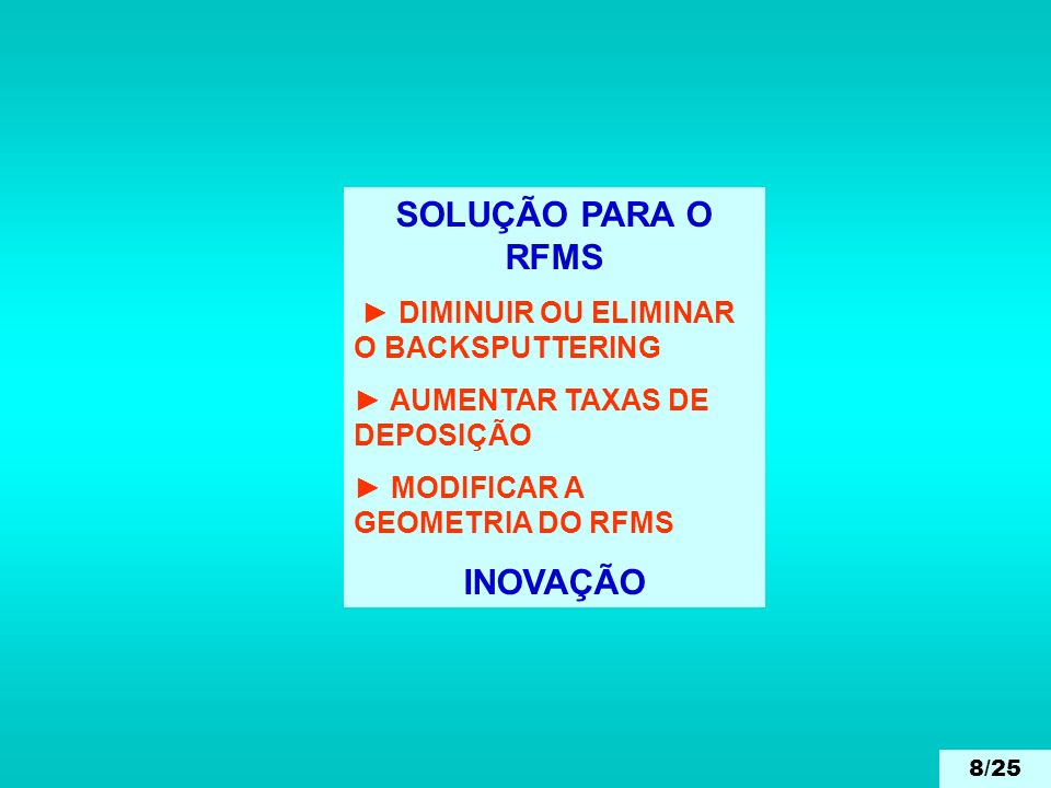 SOLUÇÃO PARA O RFMS DIMINUIR OU ELIMINAR O BACKSPUTTERING AUMENTAR TAXAS DE DEPOSIÇÃO MODIFICAR A GEOMETRIA DO RFMS INOVAÇÃO 8/25