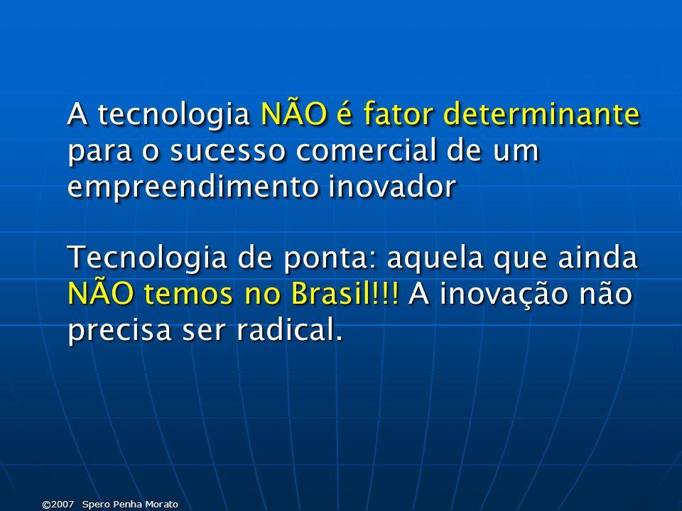 ©2007 Spero Penha Morato A tecnologia NÃO é fator determinante para o sucesso comercial de um empreendimento inovador Tecnologia de ponta: aquela que ainda NÃO temos no Brasil!!.