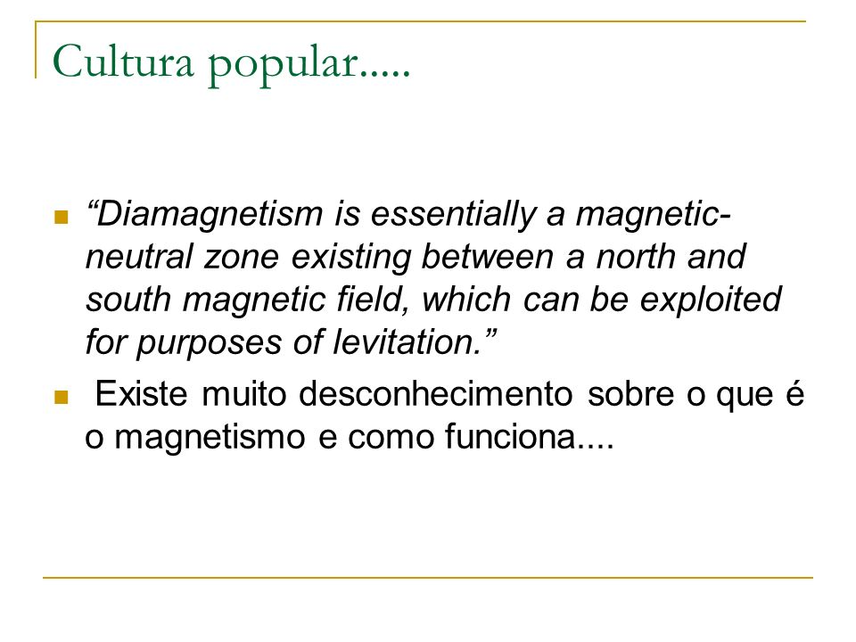 Cultura popular..... Diamagnetism is essentially a magnetic- neutral zone existing between a north and south magnetic field, which can be exploited fo