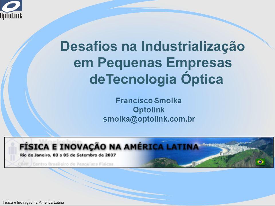 Física e Inovação na America Latina Desafios na Industrialização em Pequenas Empresas deTecnologia Óptica Francisco Smolka Optolink smolka@optolink.co