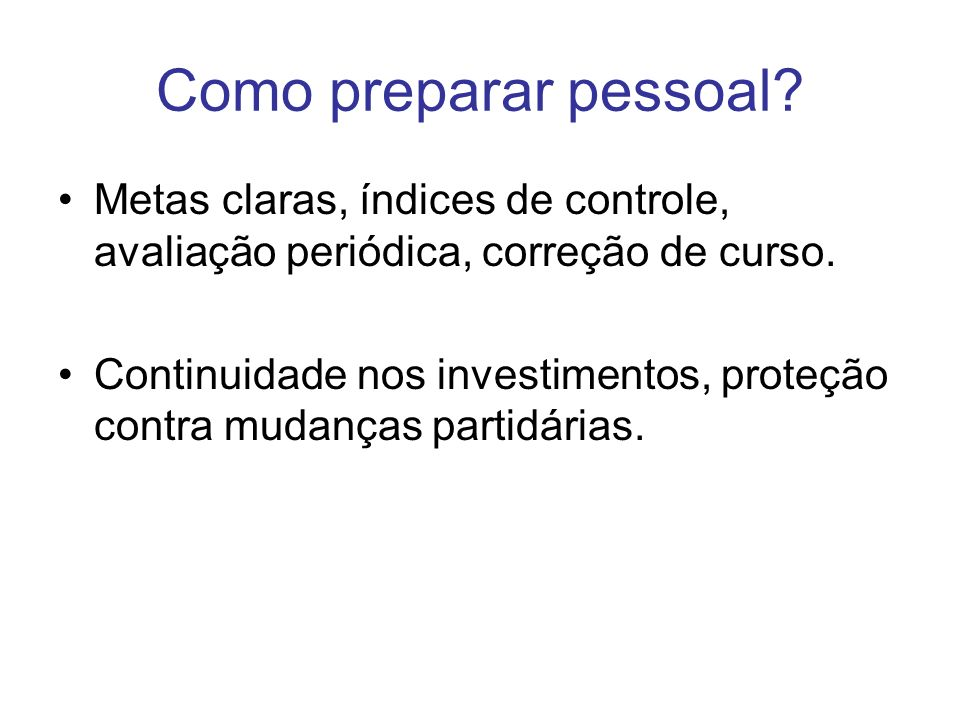 Como preparar pessoal? Metas claras, índices de controle, avaliação periódica, correção de curso. Continuidade nos investimentos, proteção contra muda