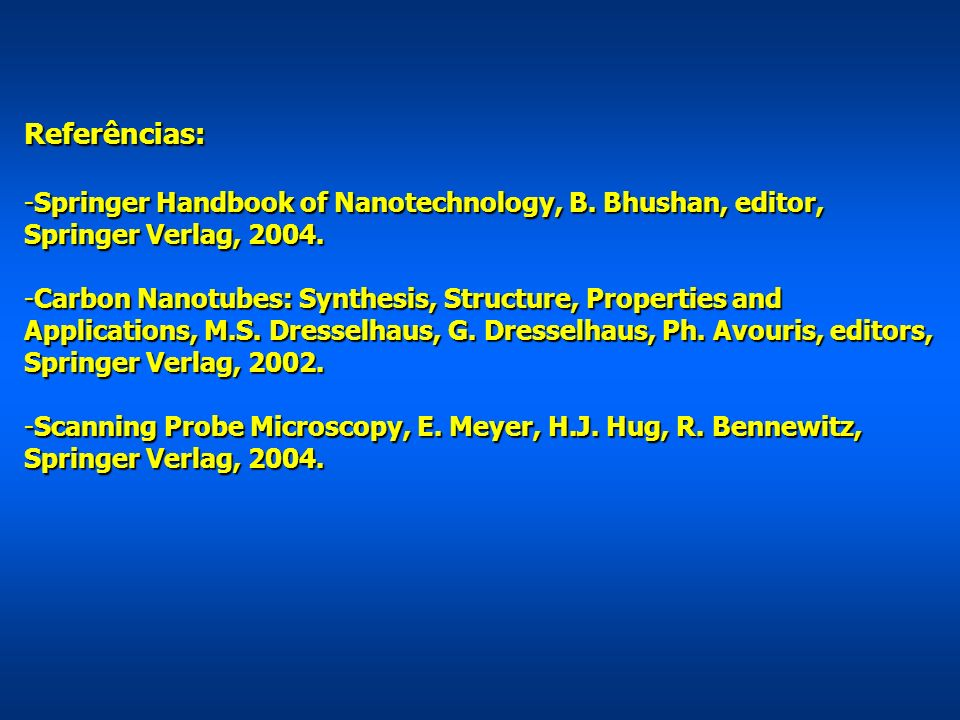Referências: -Springer Handbook of Nanotechnology, B. Bhushan, editor, Springer Verlag, 2004. -Carbon Nanotubes: Synthesis, Structure, Properties and