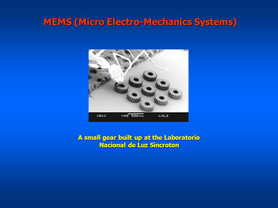 MEMS (Micro Electro-Mechanics Systems) MEMS (Micro Electro-Mechanics Systems) A small gear built up at the Laboratorio Nacional de Luz Sincroton