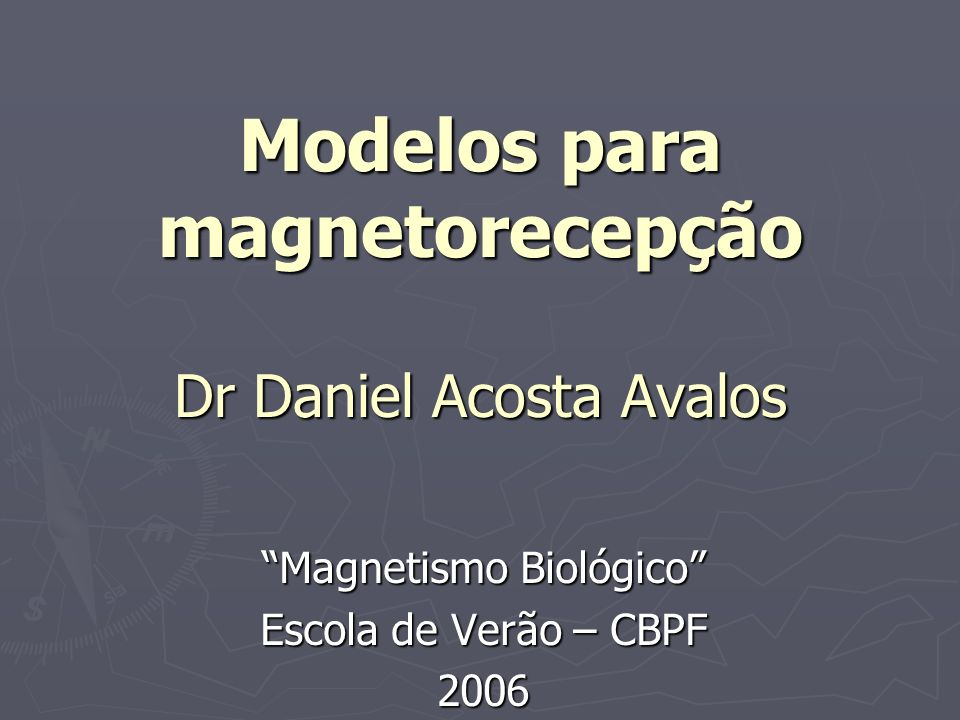 Modelos para magnetorecepção Dr Daniel Acosta Avalos Magnetismo Biológico Escola de Verão – CBPF 2006