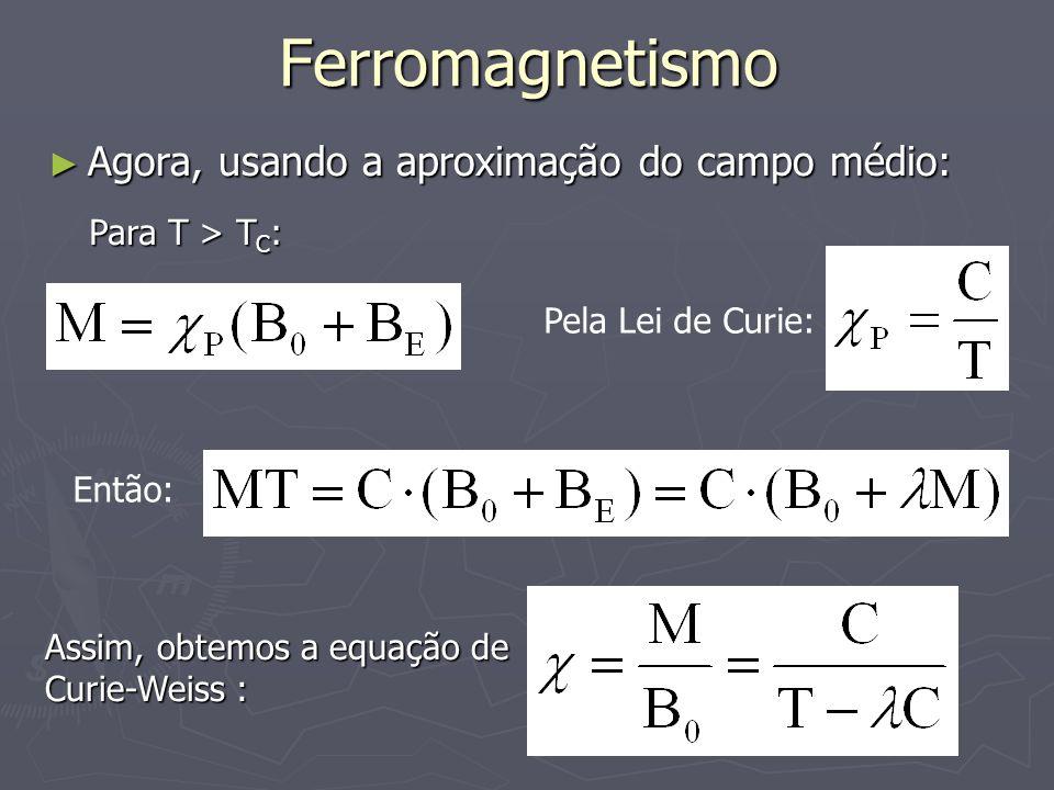 Ferromagnetismo Agora, usando a aproximação do campo médio: Agora, usando a aproximação do campo médio: Para T > T C : Pela Lei de Curie: Então: Assim