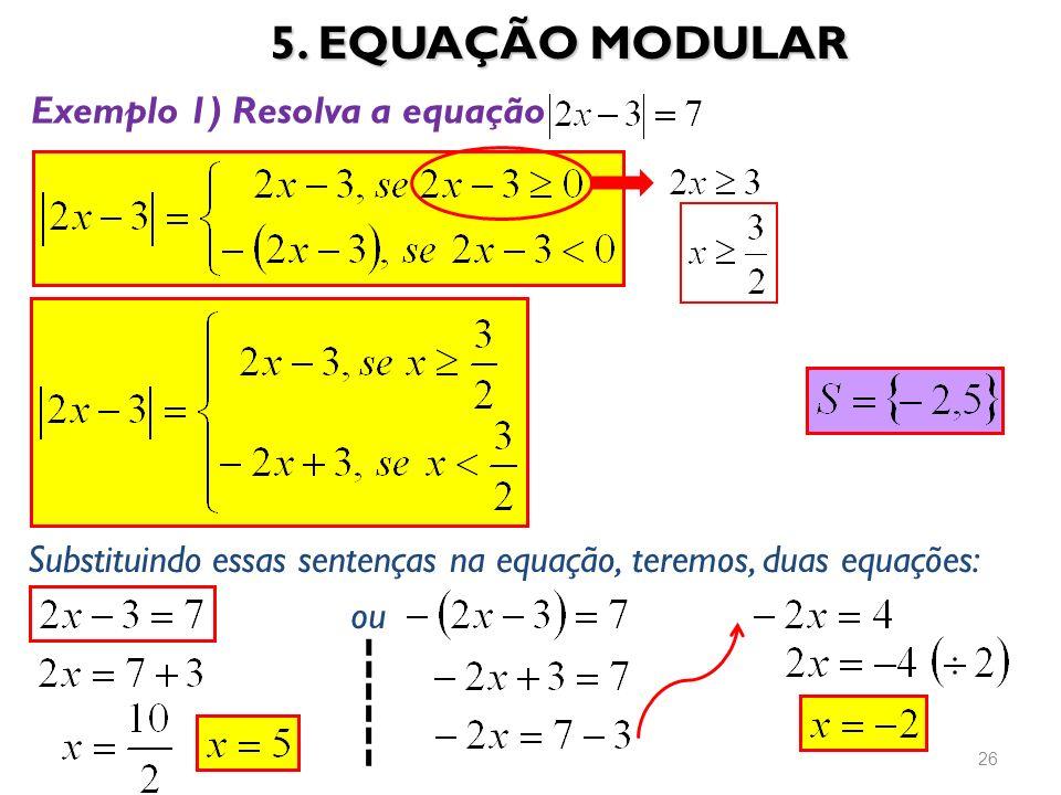 5. EQUAÇÃO MODULAR 26 Exemplo 1) Resolva a equação Substituindo essas sentenças na equação, teremos, duas equações: ou