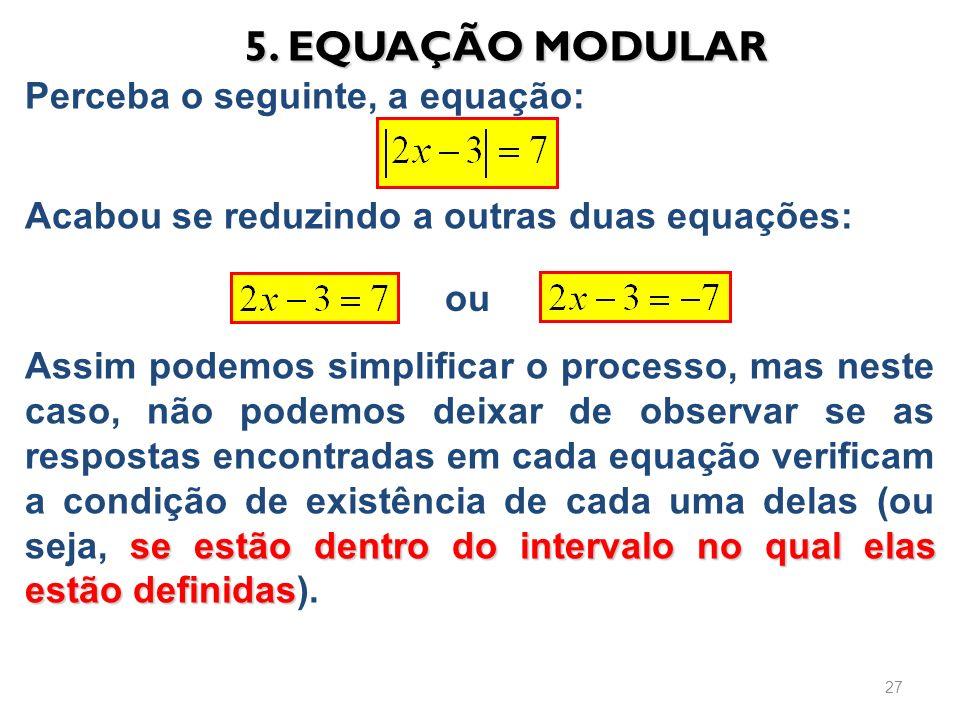 5. EQUAÇÃO MODULAR Perceba o seguinte, a equação: Acabou se reduzindo a outras duas equações: 27 ou se estão dentro do intervalo no qual elas estão de