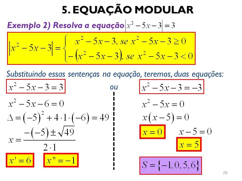 5. EQUAÇÃO MODULAR 28 Exemplo 2) Resolva a equação Substituindo essas sentenças na equação, teremos, duas equações: ou