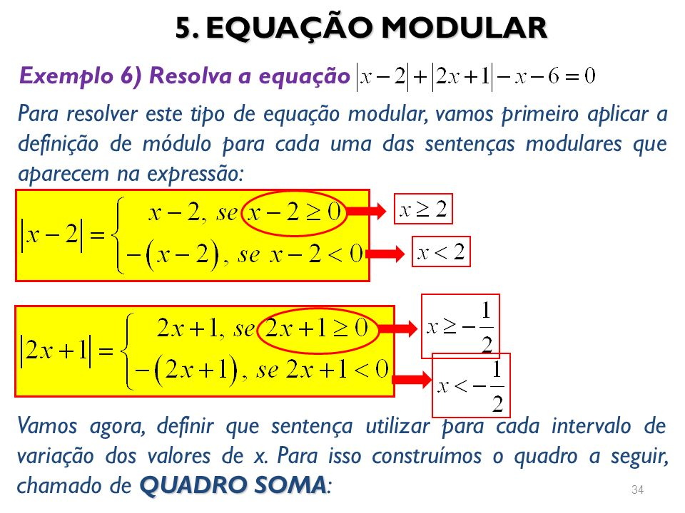 5. EQUAÇÃO MODULAR 34 Exemplo 6) Resolva a equação Para resolver este tipo de equação modular, vamos primeiro aplicar a definição de módulo para cada
