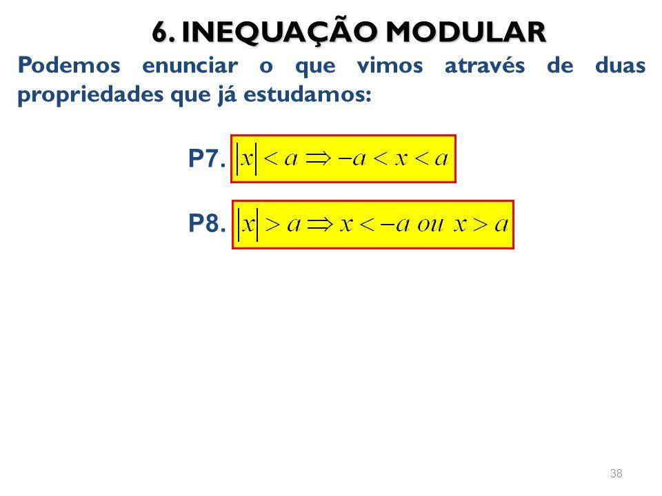 6. INEQUAÇÃO MODULAR Podemos enunciar o que vimos através de duas propriedades que já estudamos: 38 P7. P8.