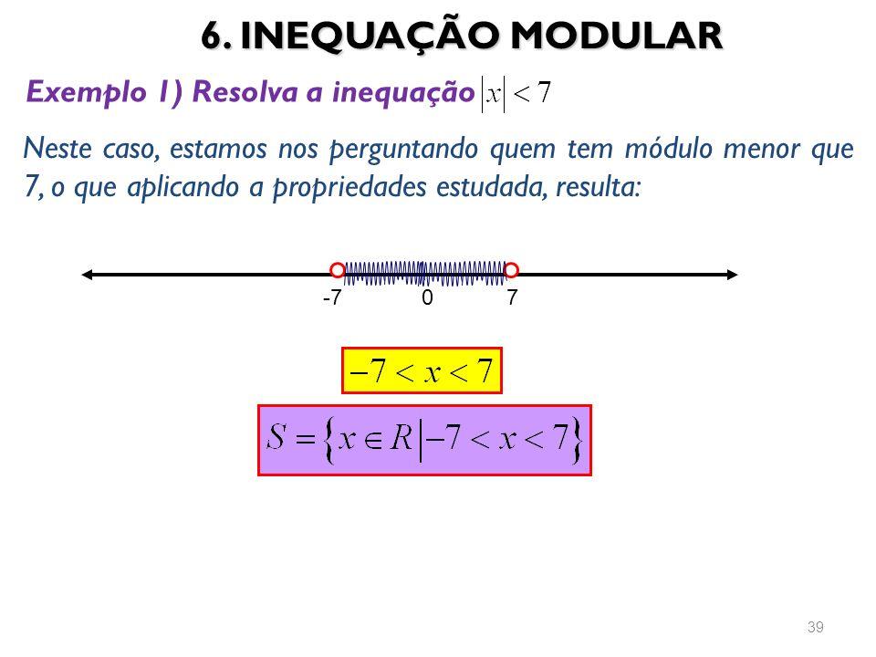 6. INEQUAÇÃO MODULAR 39 Exemplo 1) Resolva a inequação Neste caso, estamos nos perguntando quem tem módulo menor que 7, o que aplicando a propriedades