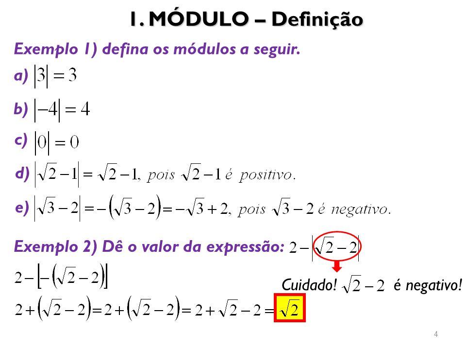 1. MÓDULO – Definição 4 Exemplo 1) defina os módulos a seguir. a) b) c) d) e) Exemplo 2) Dê o valor da expressão: Cuidado! é negativo!