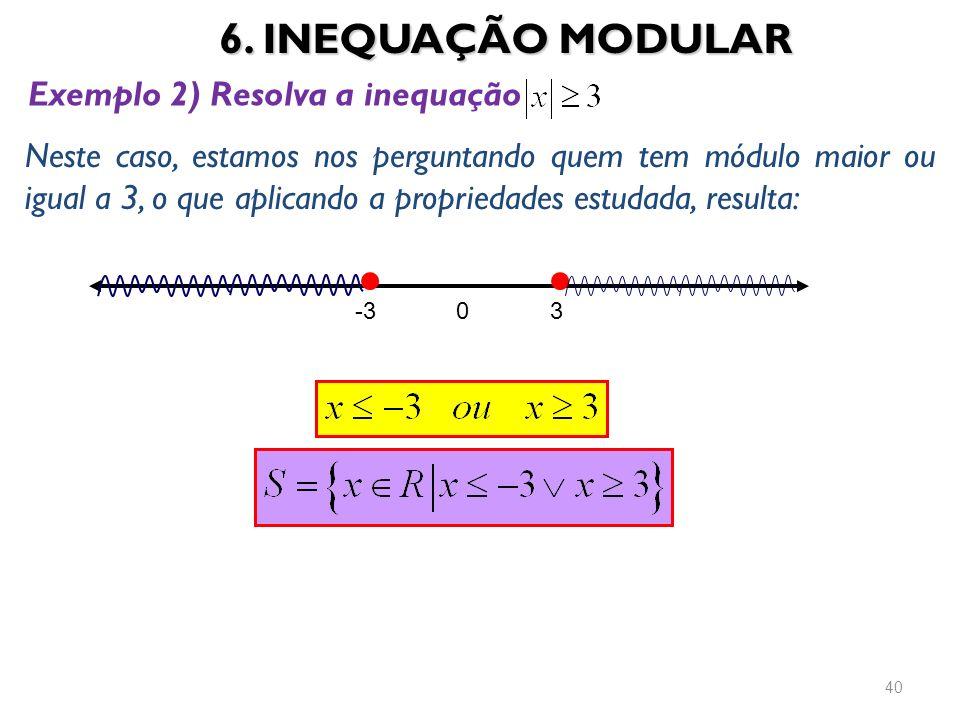 6. INEQUAÇÃO MODULAR 40 Exemplo 2) Resolva a inequação Neste caso, estamos nos perguntando quem tem módulo maior ou igual a 3, o que aplicando a propr