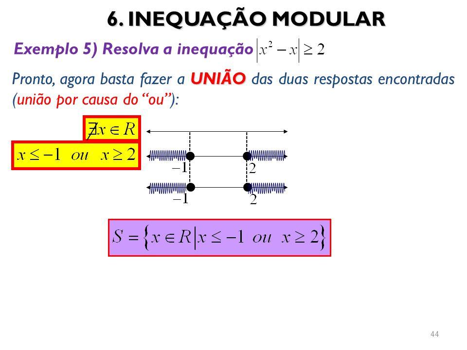6. INEQUAÇÃO MODULAR 44 Exemplo 5) Resolva a inequação UNIÃO Pronto, agora basta fazer a UNIÃO das duas respostas encontradas (união por causa do ou):