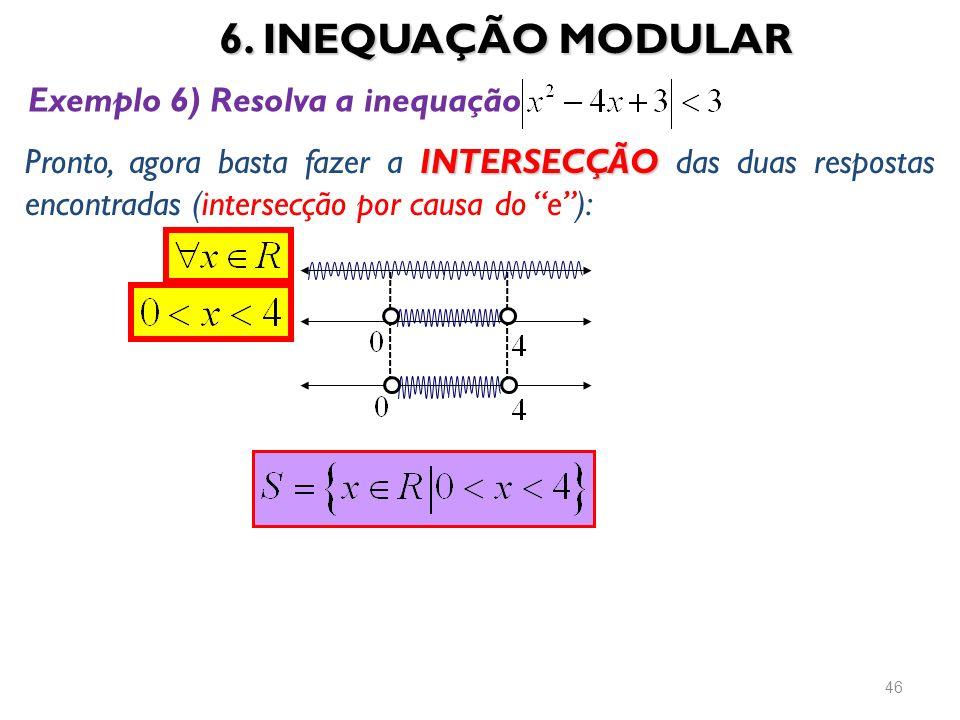 6. INEQUAÇÃO MODULAR 46 INTERSECÇÃO Pronto, agora basta fazer a INTERSECÇÃO das duas respostas encontradas (intersecção por causa do e): Exemplo 6) Re