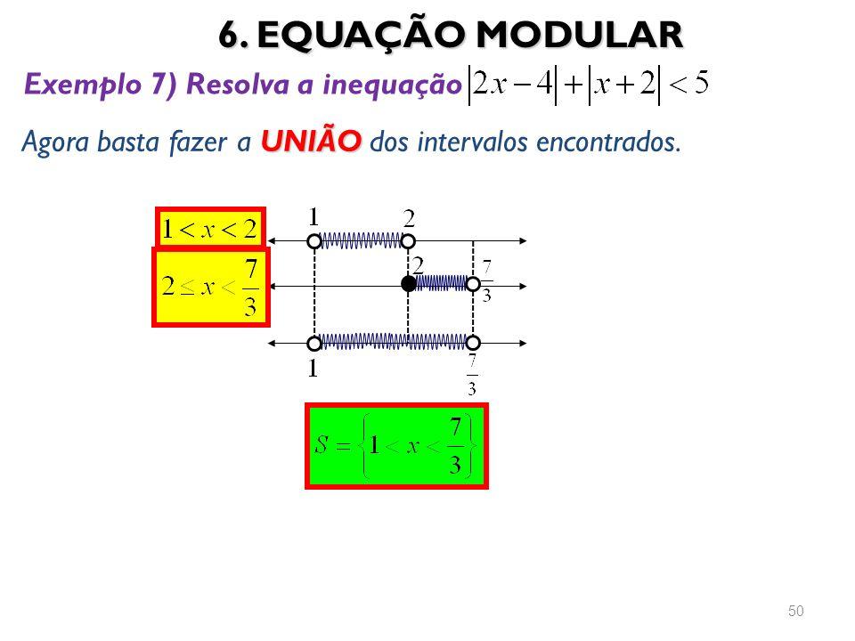 6. EQUAÇÃO MODULAR 50 UNIÃO Agora basta fazer a UNIÃO dos intervalos encontrados. Exemplo 7) Resolva a inequação