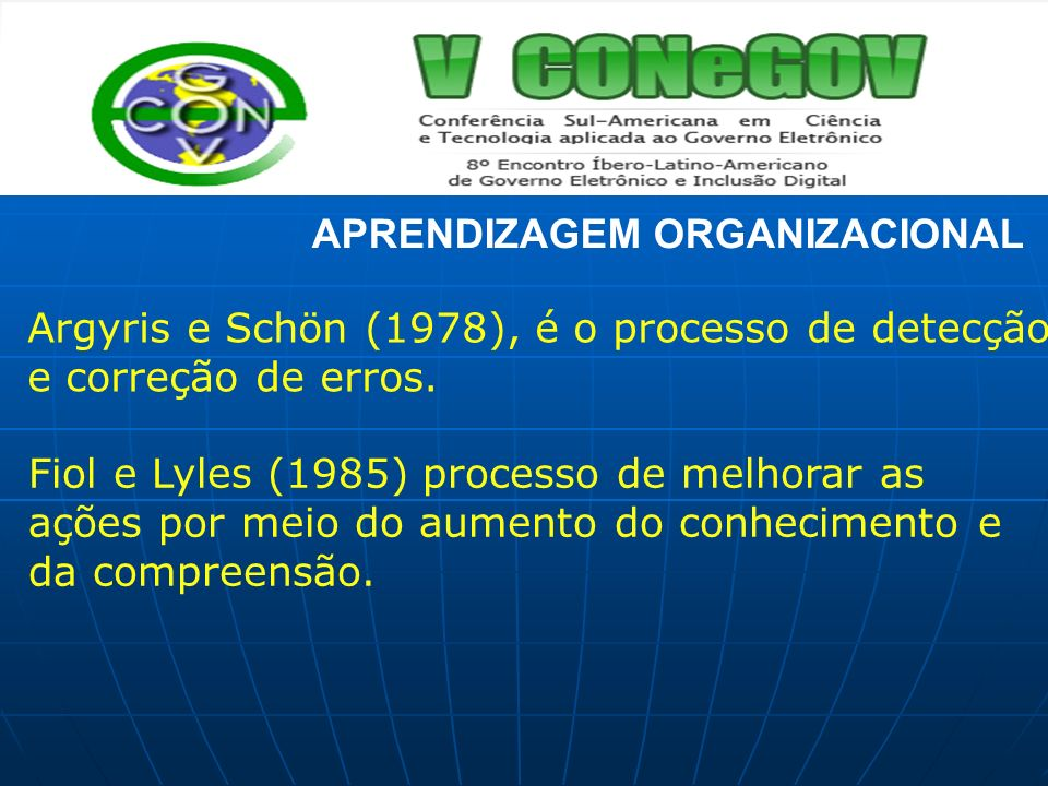 APRENDIZAGEM ORGANIZACIONAL Argyris e Schön (1978), é o processo de detecção e correção de erros. Fiol e Lyles (1985) processo de melhorar as ações po