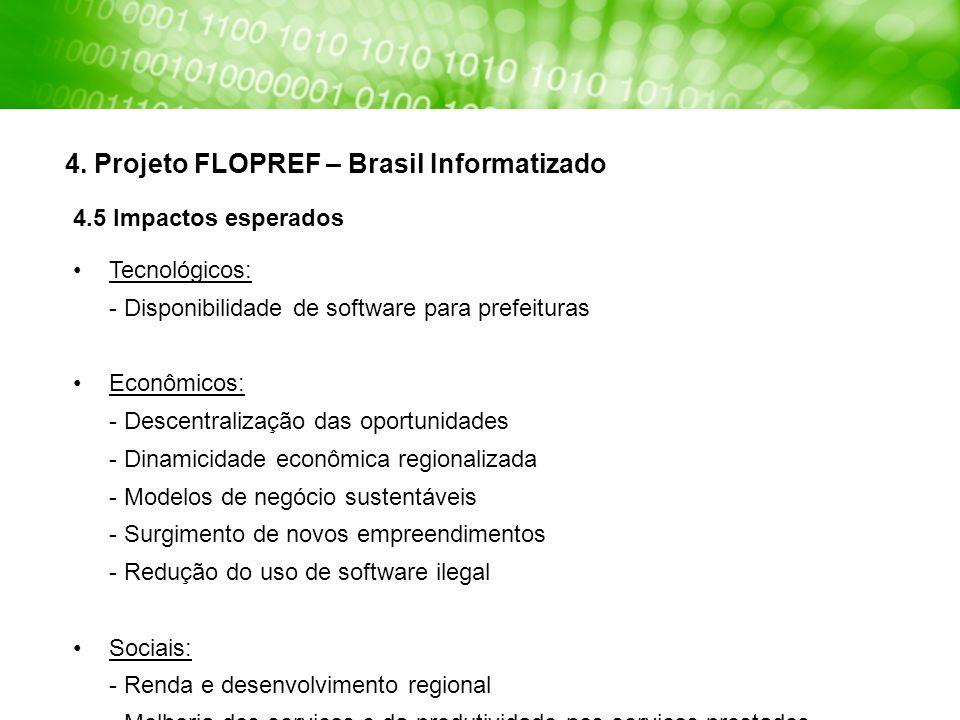 4. Projeto FLOPREF – Brasil Informatizado 4.5 Impactos esperados Tecnológicos: - Disponibilidade de software para prefeituras Econômicos: - Descentral