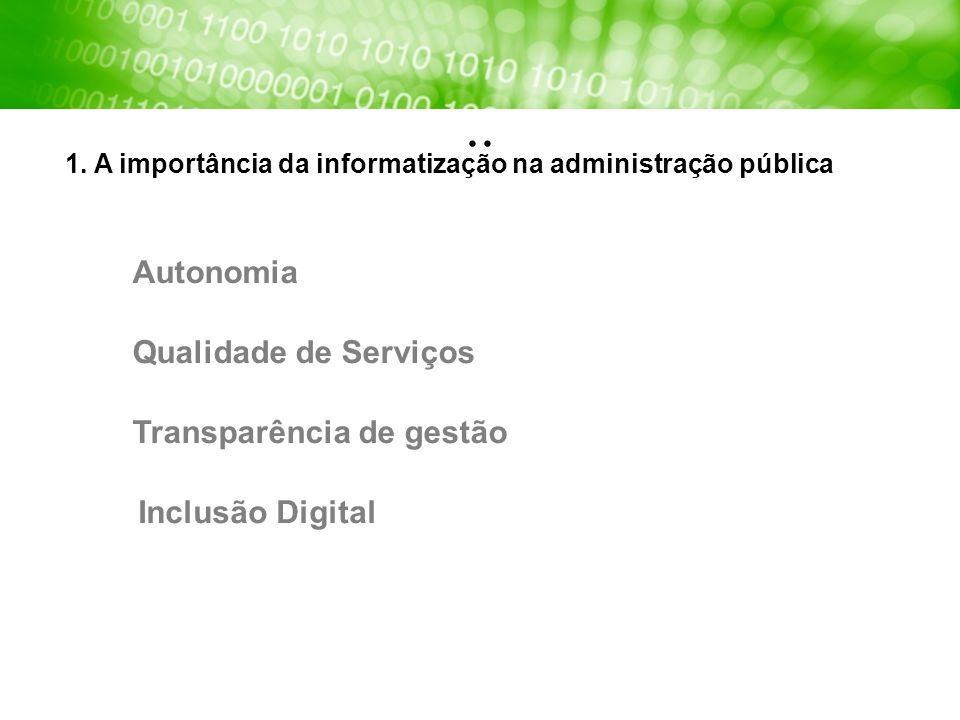 1. A importância da informatização na administração pública Autonomia Qualidade de Serviços Transparência de gestão Inclusão Digital..