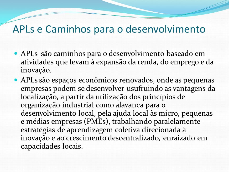 APLs e Caminhos para o desenvolvimento APLs são caminhos para o desenvolvimento baseado em atividades que levam à expansão da renda, do emprego e da inovação.