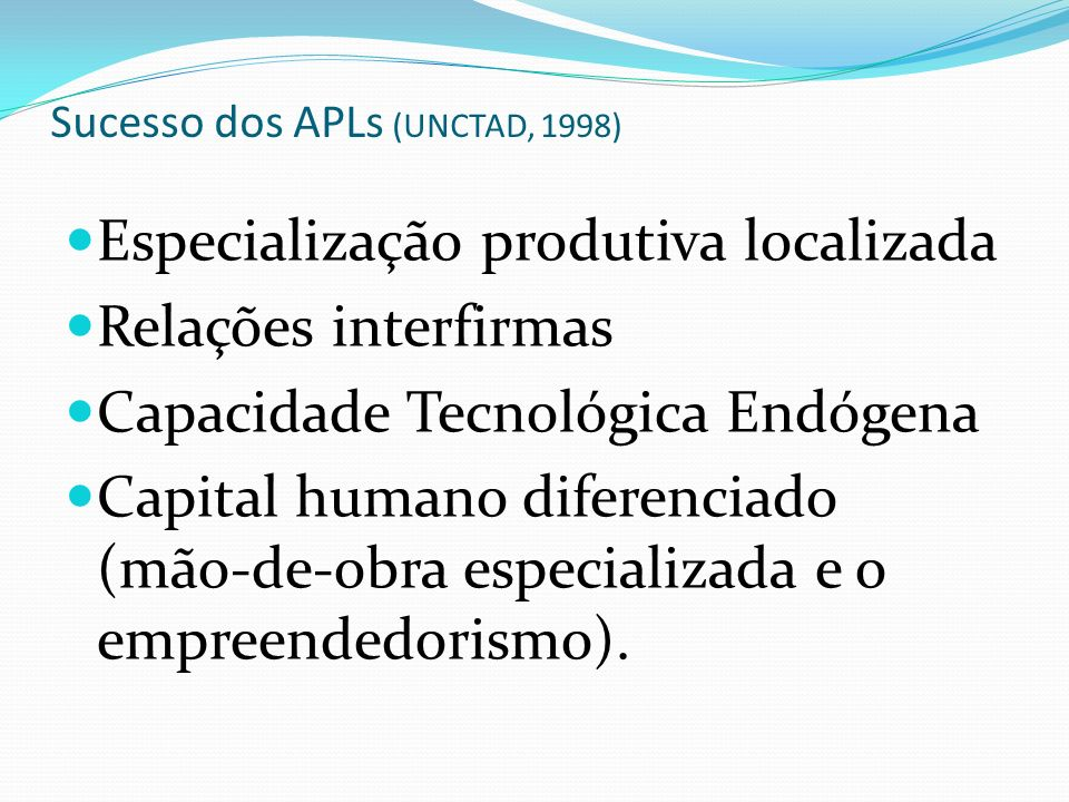 Sucesso dos APLs (UNCTAD, 1998) Especialização produtiva localizada Relações interfirmas Capacidade Tecnológica Endógena Capital humano diferenciado (mão-de-obra especializada e o empreendedorismo).