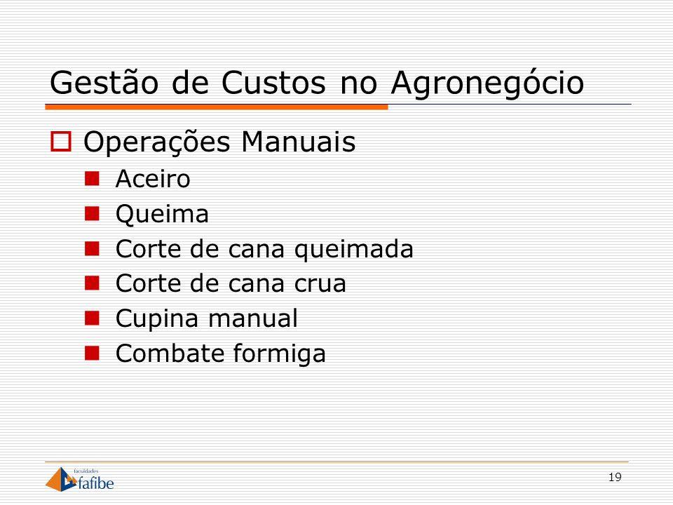 19 Gestão de Custos no Agronegócio Operações Manuais Aceiro Queima Corte de cana queimada Corte de cana crua Cupina manual Combate formiga