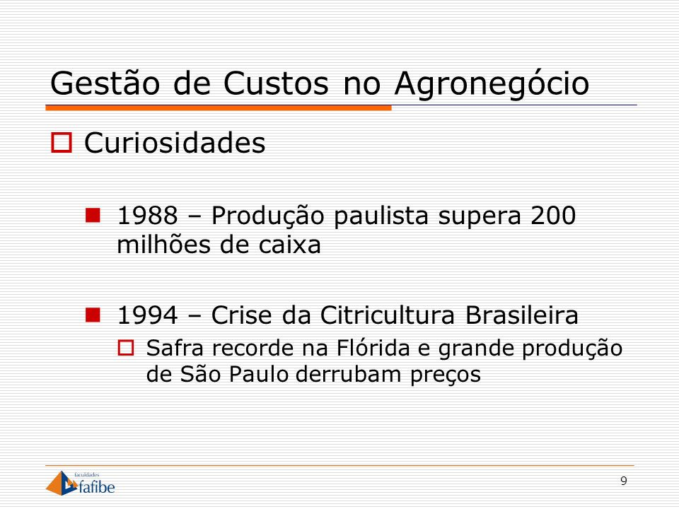 9 Gestão de Custos no Agronegócio Curiosidades 1988 – Produção paulista supera 200 milhões de caixa 1994 – Crise da Citricultura Brasileira Safra reco