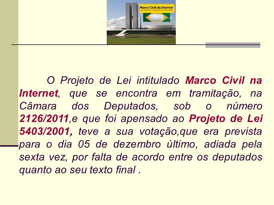 O Projeto de Lei intitulado Marco Civil na Internet, que se encontra em tramitação, na Câmara dos Deputados, sob o número 2126/2011,e que foi apensado