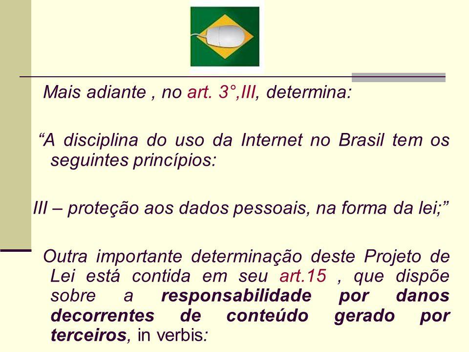 Mais adiante, no art. 3°,III, determina: A disciplina do uso da Internet no Brasil tem os seguintes princípios: III – proteção aos dados pessoais, na