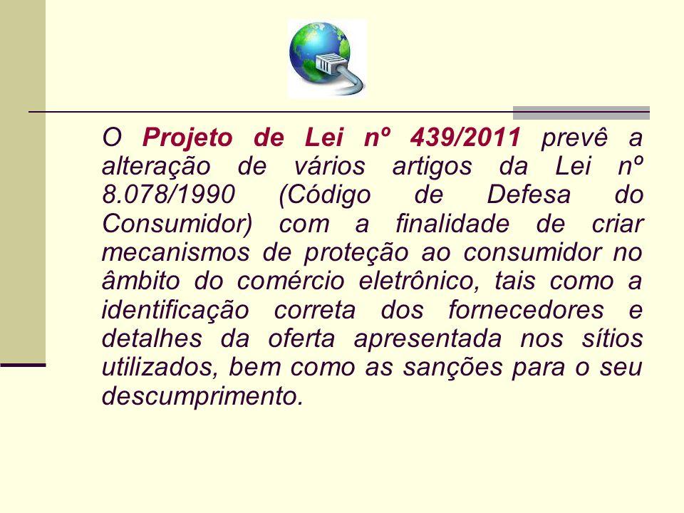 O Projeto de Lei nº 439/2011 prevê a alteração de vários artigos da Lei nº 8.078/1990 (Código de Defesa do Consumidor) com a finalidade de criar mecan