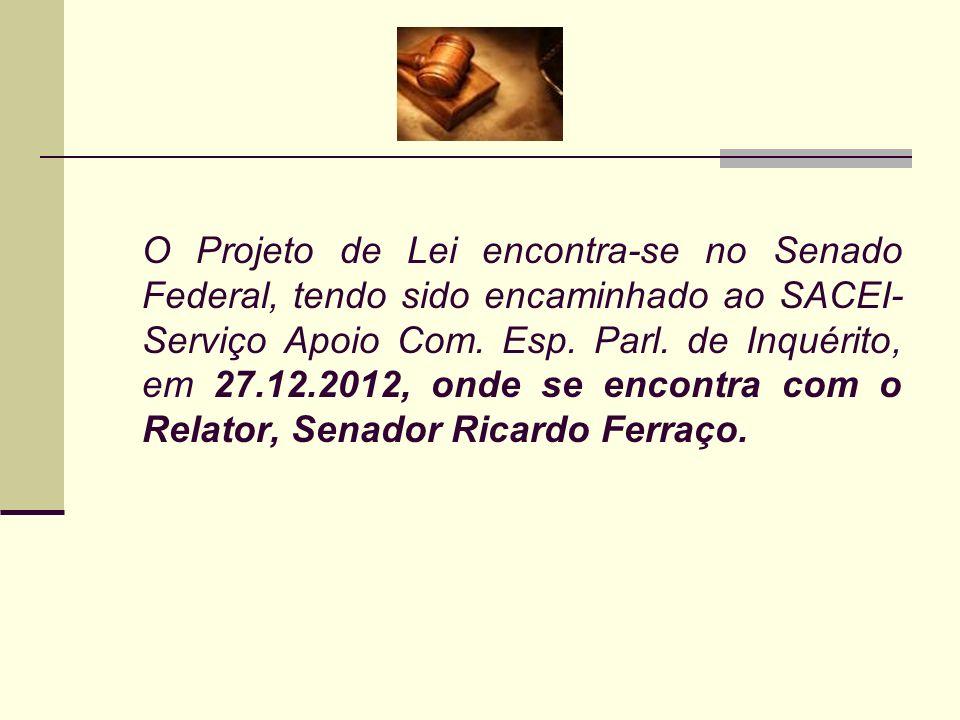 O Projeto de Lei encontra-se no Senado Federal, tendo sido encaminhado ao SACEI- Serviço Apoio Com. Esp. Parl. de Inquérito, em 27.12.2012, onde se en