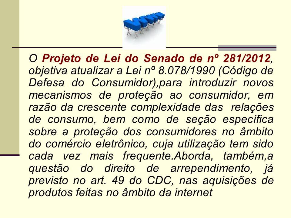 O Projeto de Lei do Senado de nº 281/2012, objetiva atualizar a Lei nº 8.078/1990 (Código de Defesa do Consumidor),para introduzir novos mecanismos de