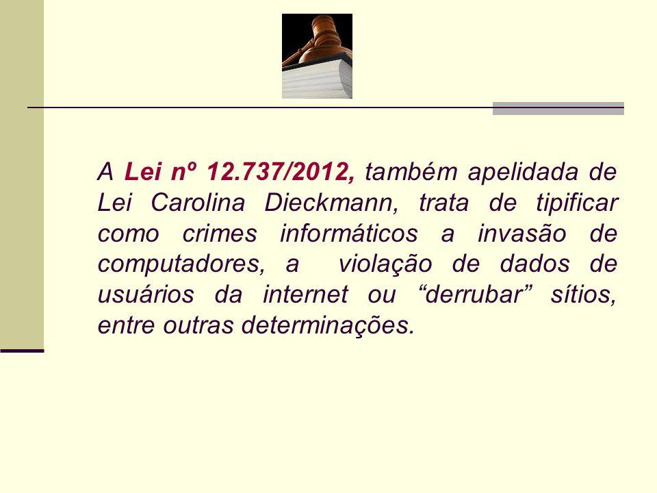 A Lei nº 12.737/2012, também apelidada de Lei Carolina Dieckmann, trata de tipificar como crimes informáticos a invasão de computadores, a violação de