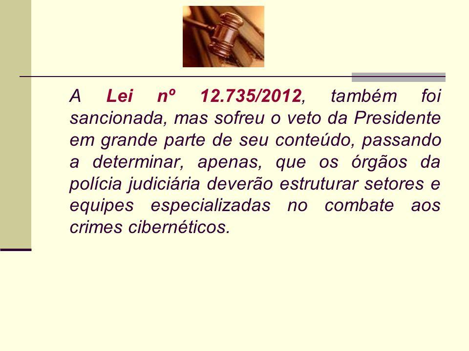 A Lei nº 12.735/2012, também foi sancionada, mas sofreu o veto da Presidente em grande parte de seu conteúdo, passando a determinar, apenas, que os ór