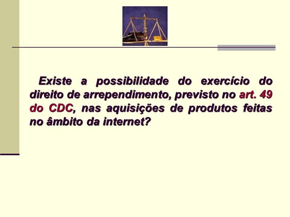 Existe a possibilidade do exercício do direito de arrependimento, previsto no art. 49 do CDC, nas aquisições de produtos feitas no âmbito da internet?