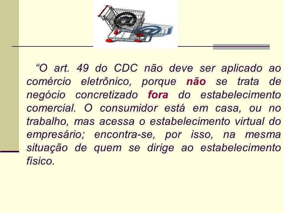 O art. 49 do CDC não deve ser aplicado ao comércio eletrônico, porque não se trata de negócio concretizado fora do estabelecimento comercial. O consum