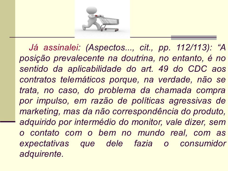 Já assinalei: (Aspectos..., cit., pp. 112/113): A posição prevalecente na doutrina, no entanto, é no sentido da aplicabilidade do art. 49 do CDC aos c