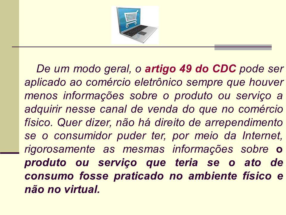 De um modo geral, o artigo 49 do CDC pode ser aplicado ao comércio eletrônico sempre que houver menos informações sobre o produto ou serviço a adquiri