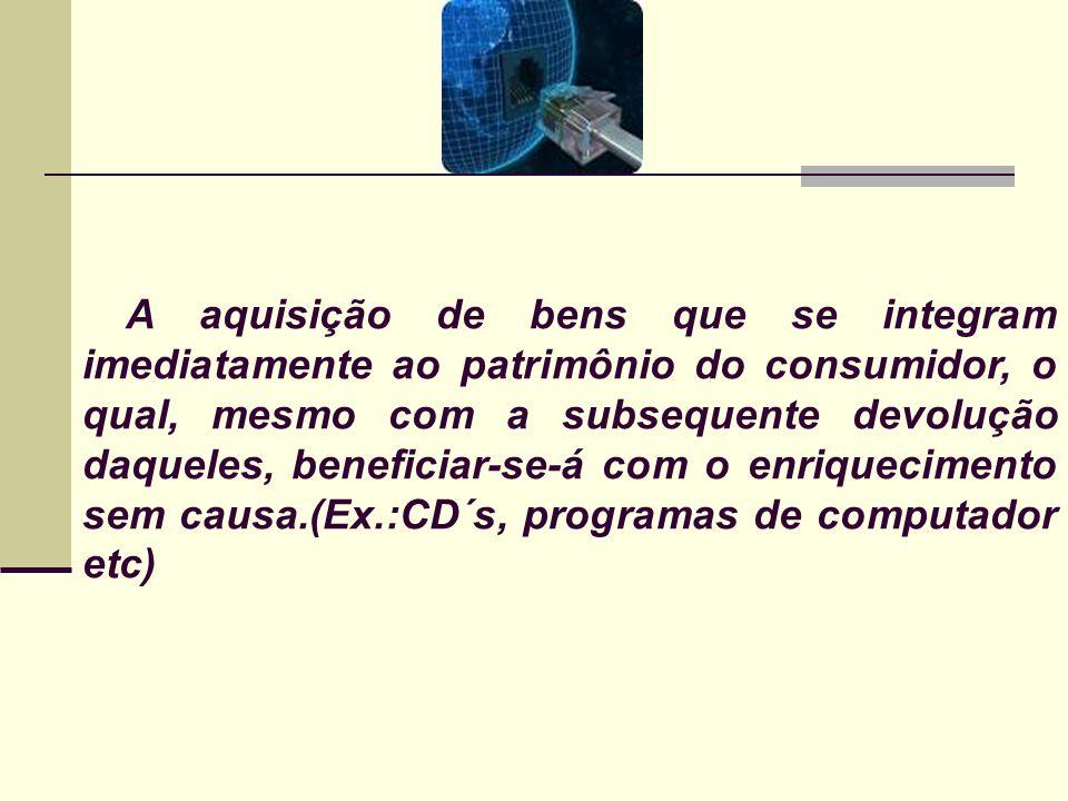 A aquisição de bens que se integram imediatamente ao patrimônio do consumidor, o qual, mesmo com a subsequente devolução daqueles, beneficiar-se-á com