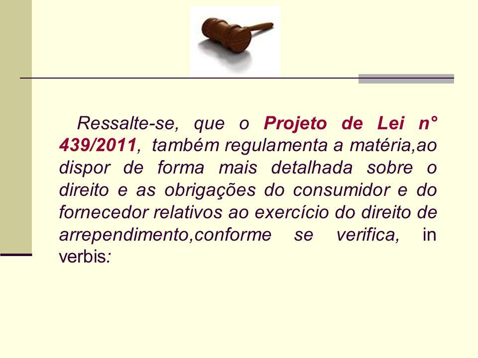Ressalte-se, que o Projeto de Lei n° 439/2011, também regulamenta a matéria,ao dispor de forma mais detalhada sobre o direito e as obrigações do consu