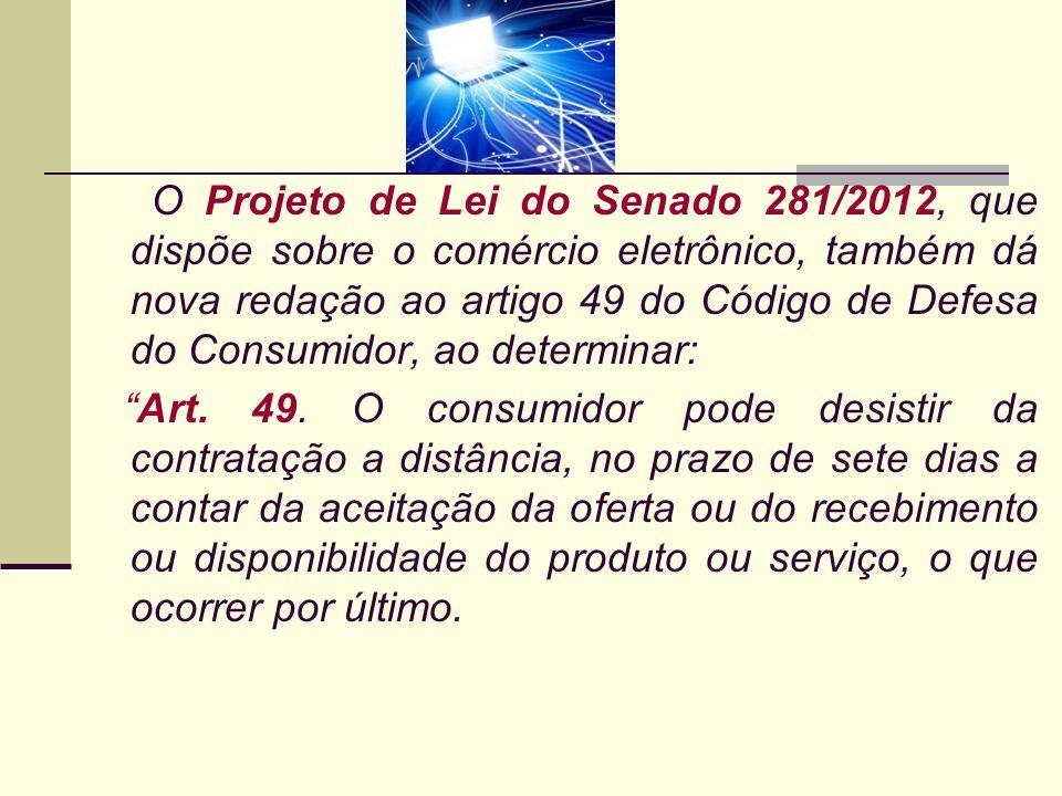 O Projeto de Lei do Senado 281/2012, que dispõe sobre o comércio eletrônico, também dá nova redação ao artigo 49 do Código de Defesa do Consumidor, ao