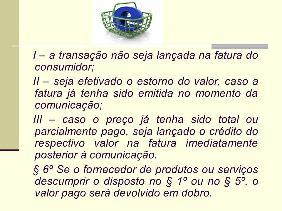I – a transação não seja lançada na fatura do consumidor; II – seja efetivado o estorno do valor, caso a fatura já tenha sido emitida no momento da co