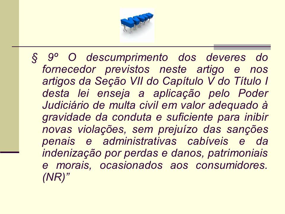 § 9º O descumprimento dos deveres do fornecedor previstos neste artigo e nos artigos da Seção VII do Capítulo V do Título I desta lei enseja a aplicaç