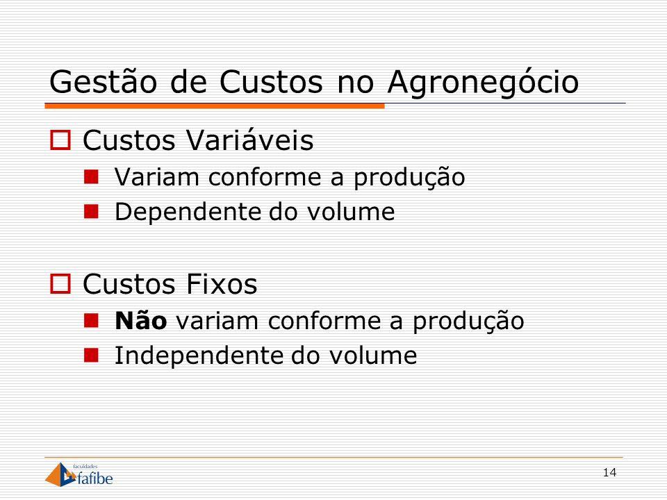 14 Gestão de Custos no Agronegócio Custos Variáveis Variam conforme a produção Dependente do volume Custos Fixos Não variam conforme a produção Indepe